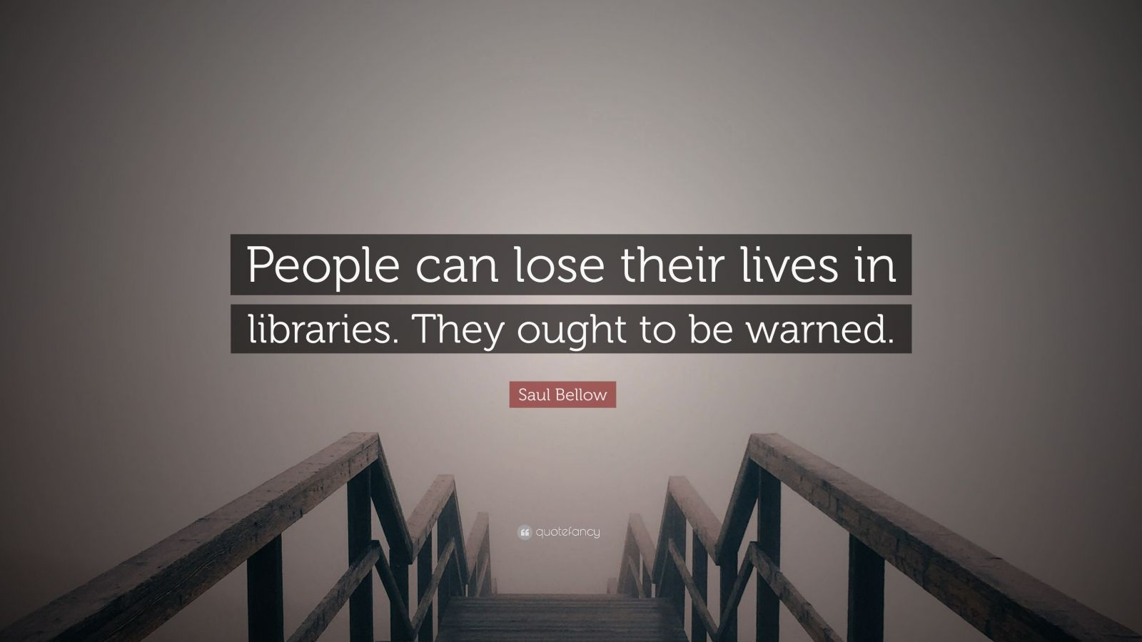 """Saul Bellow Quote: """"People can lose their lives in libraries. They ought to be warned."""""""