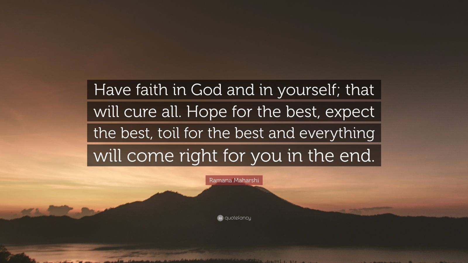 """Ramana Maharshi Quote: """"Have faith in God and in yourself; that will cure all. Hope for the best, expect the best, toil for the best and everything will come right for you in the end."""""""