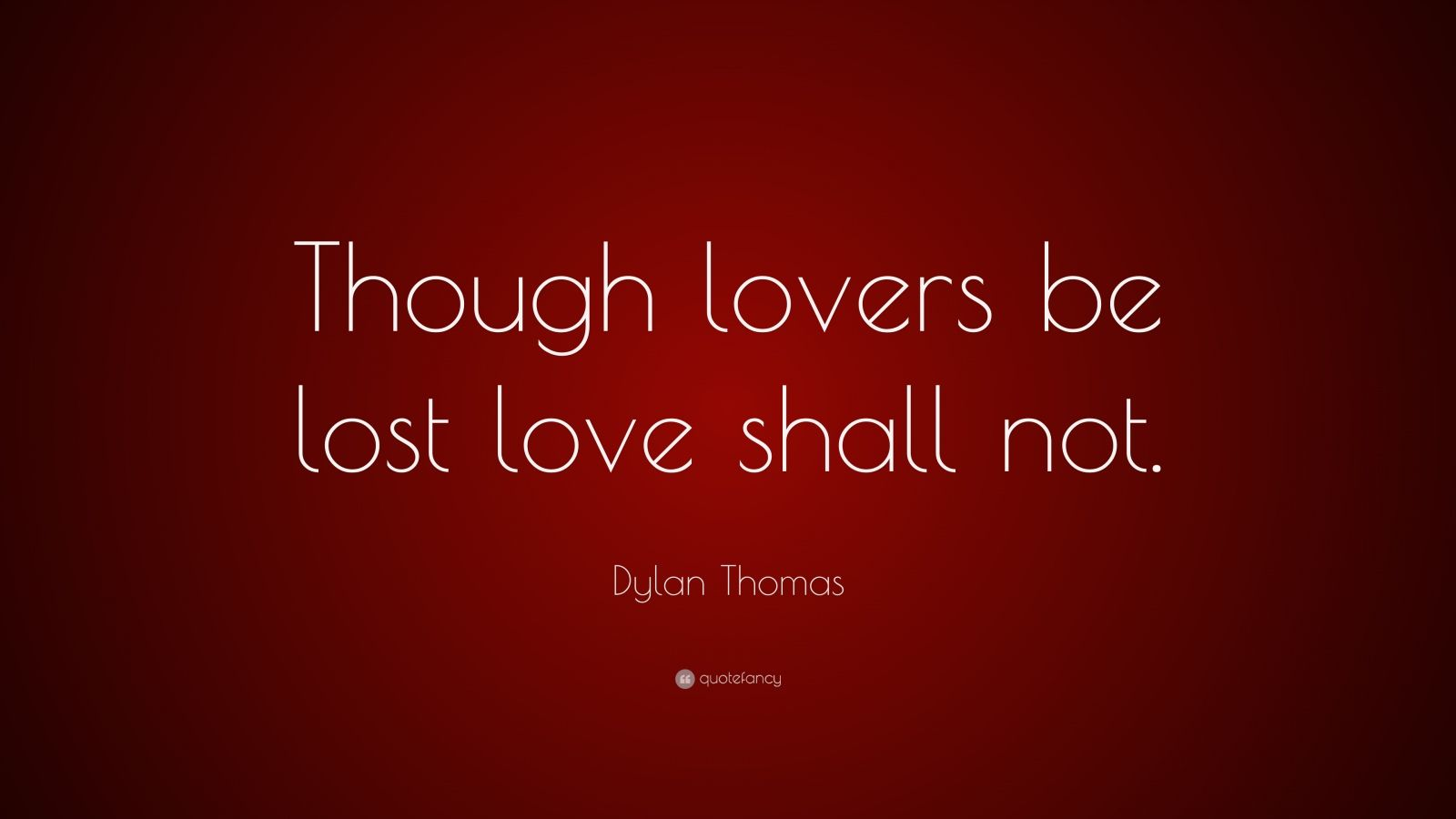 """Dylan Thomas Quote: """"Though lovers be lost love shall not."""""""