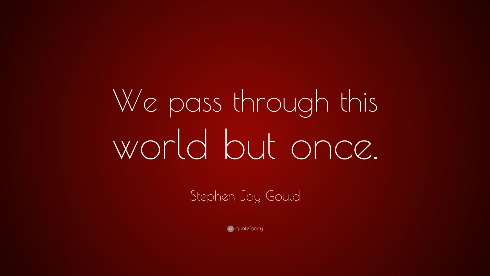 "Stephen Jay Gould Quote: ""We pass through this world but once."""