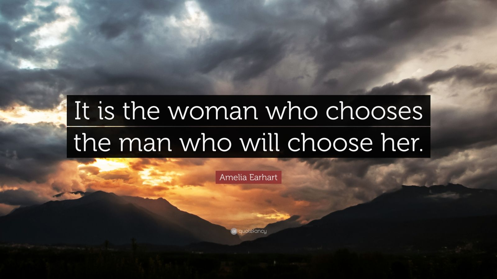 "Amelia Earhart Quote: ""It is the woman who chooses the man who will choose her."""