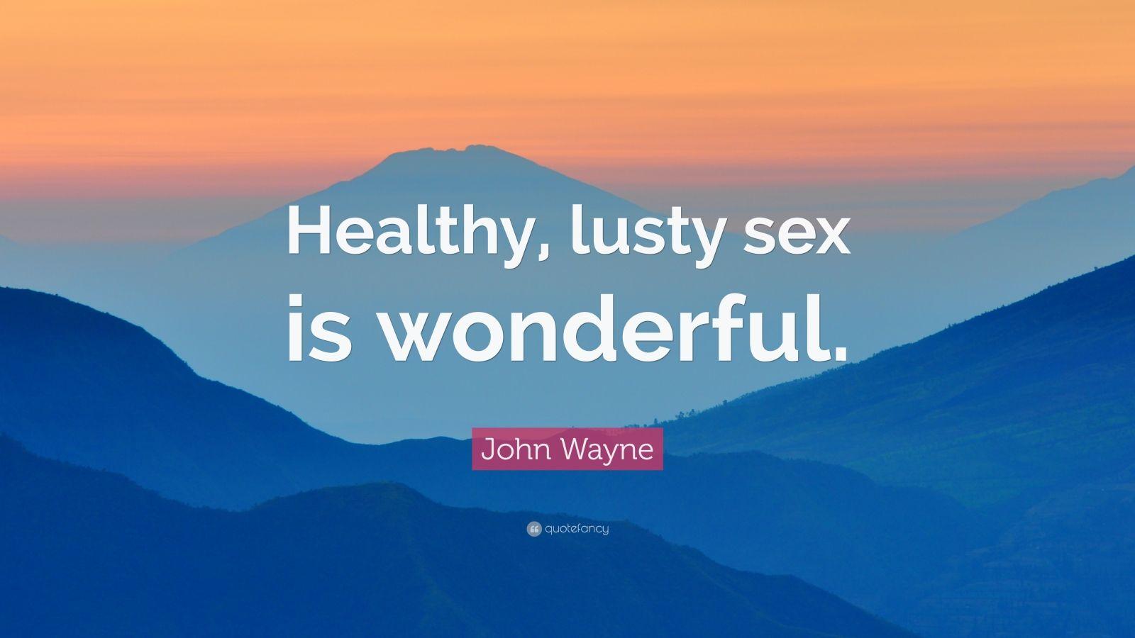 "John Wayne Quote: ""Healthy, lusty sex is wonderful."""