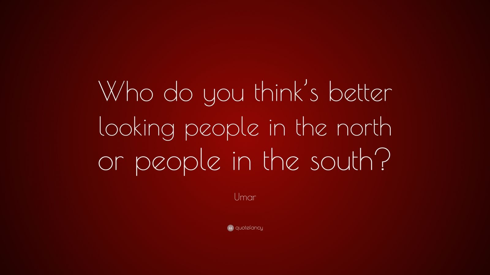 """Umar Quote: """"Who do you think's better looking people in the north or people in the south?"""""""