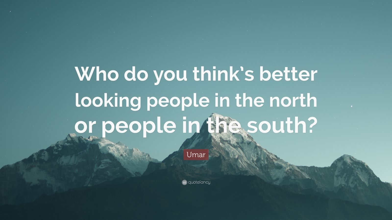 "Umar Quote: ""Who do you think's better looking people in the north or people in the south?"""