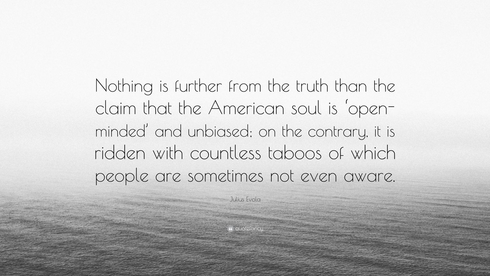 "Julius Evola Quote: ""Nothing is further from the truth than the claim that the American soul is 'open-minded' and unbiased; on the contrary, it is ridden with countless taboos of which people are sometimes not even aware."""