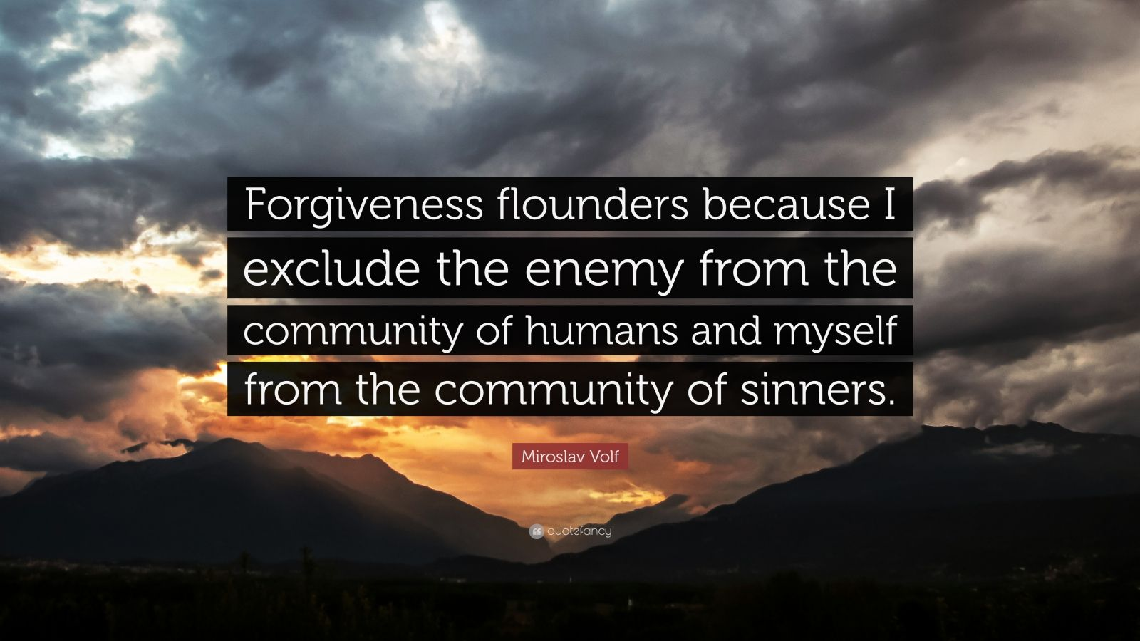 "Miroslav Volf Quote: ""Forgiveness flounders because I exclude the enemy from the community of humans and myself from the community of sinners."""