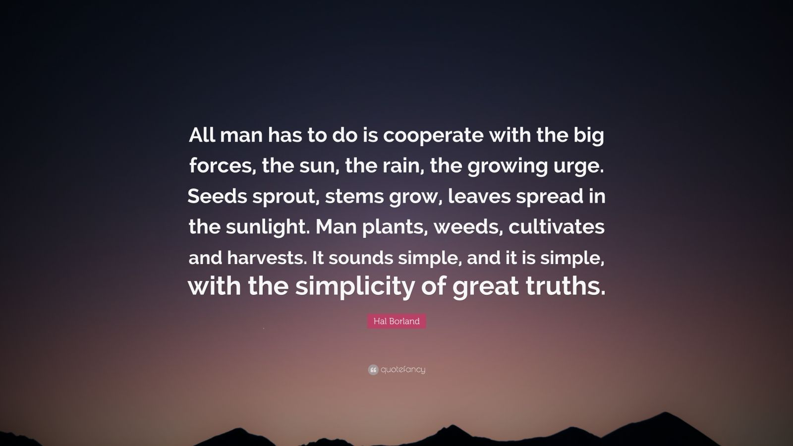"""Hal Borland Quote: """"All man has to do is cooperate with the big forces, the sun, the rain, the growing urge. Seeds sprout, stems grow, leaves spread in the sunlight. Man plants, weeds, cultivates and harvests. It sounds simple, and it is simple, with the simplicity of great truths."""""""