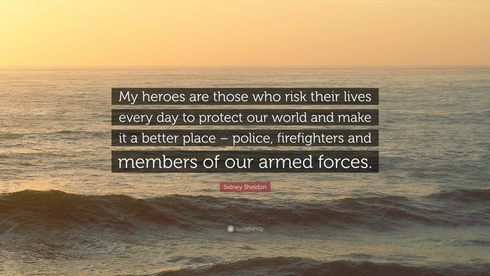 "Sidney Sheldon Quote: ""My heroes are those who risk their lives every day to protect our world and make it a better place – police, firefighters and members of our armed forces."""