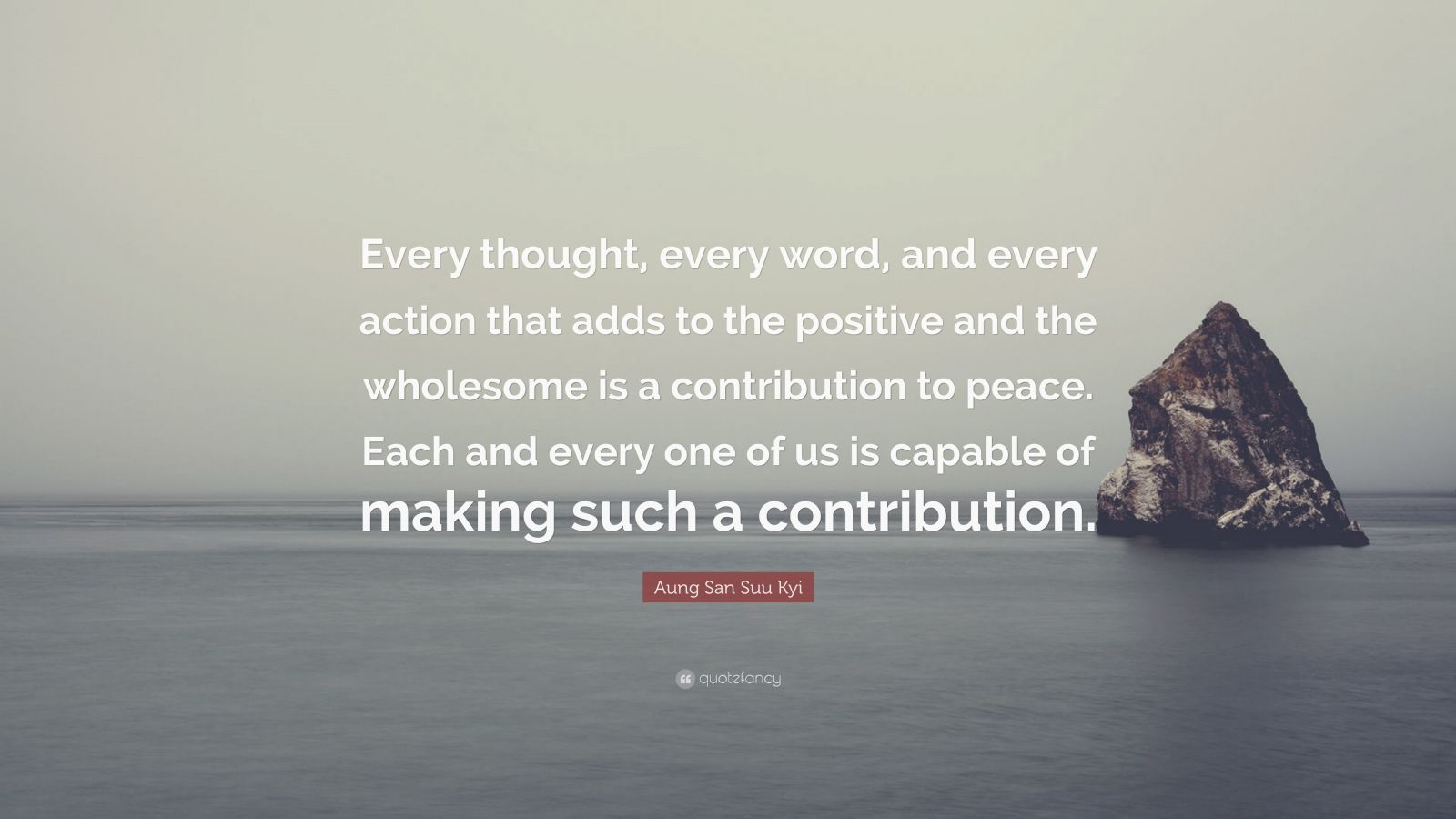 "Aung San Suu Kyi Quote: ""Every thought, every word, and every action that adds to the positive and the wholesome is a contribution to peace. Each and every one of us is capable of making such a contribution."""