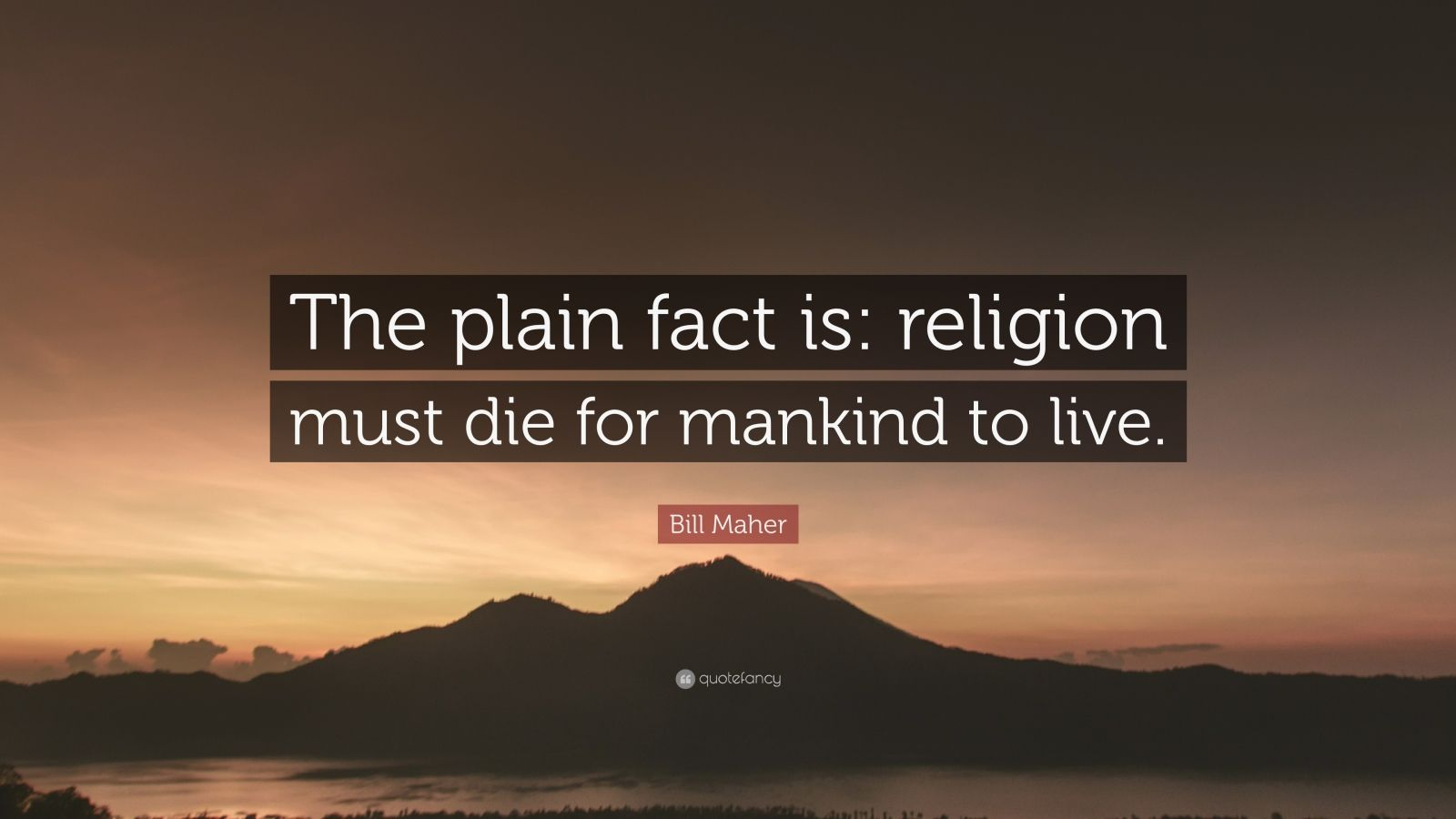 "Bill Maher Quote: ""The plain fact is: religion must die for mankind to live."""