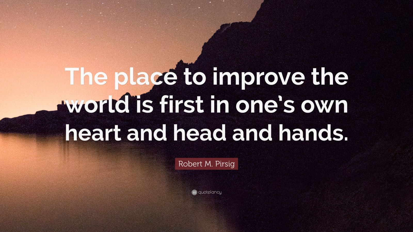 "Robert M. Pirsig Quote: ""The place to improve the world is first in one's own heart and head and hands."""