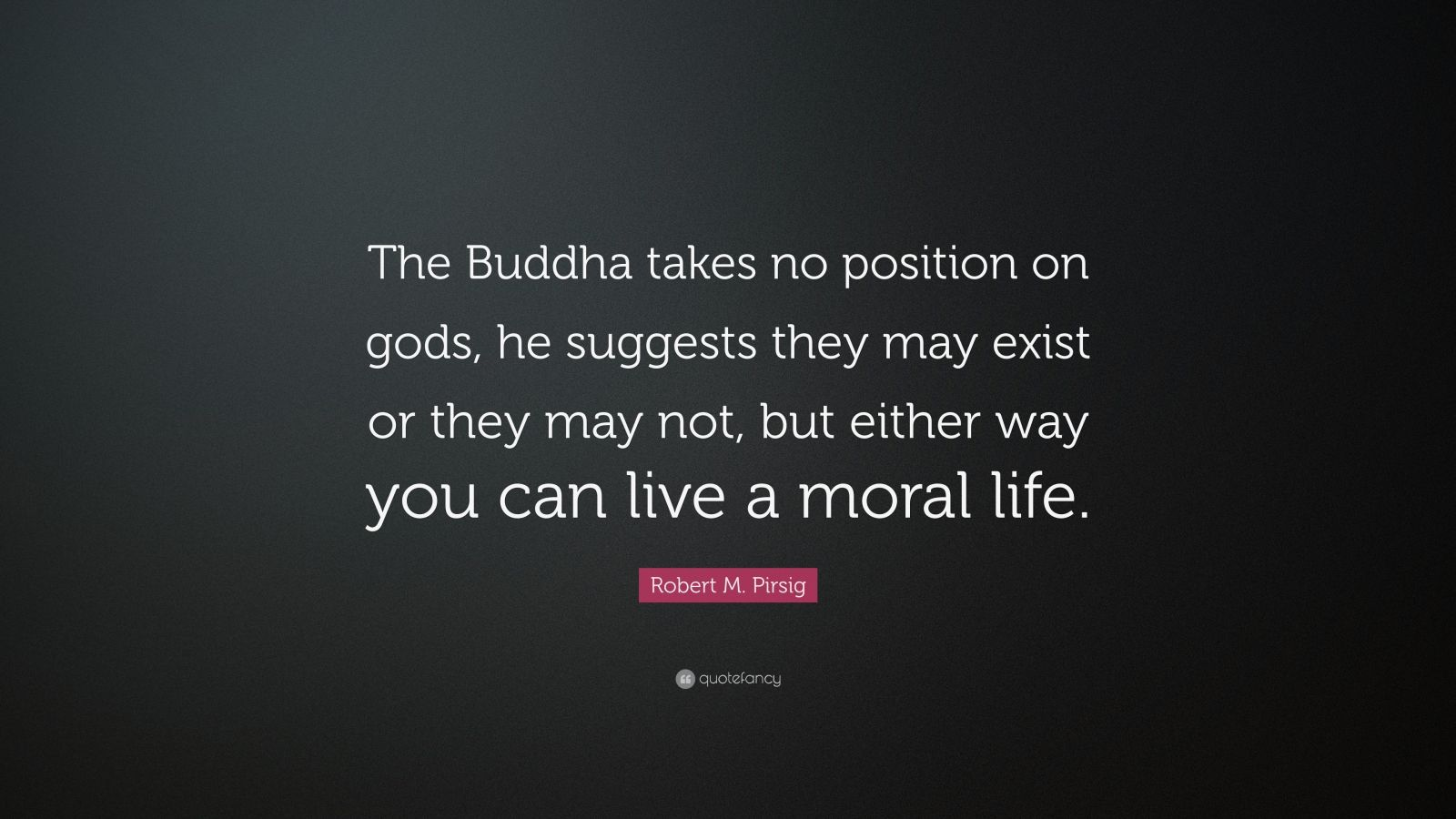 "Robert M. Pirsig Quote: ""The Buddha takes no position on gods, he suggests they may exist or they may not, but either way you can live a moral life."""