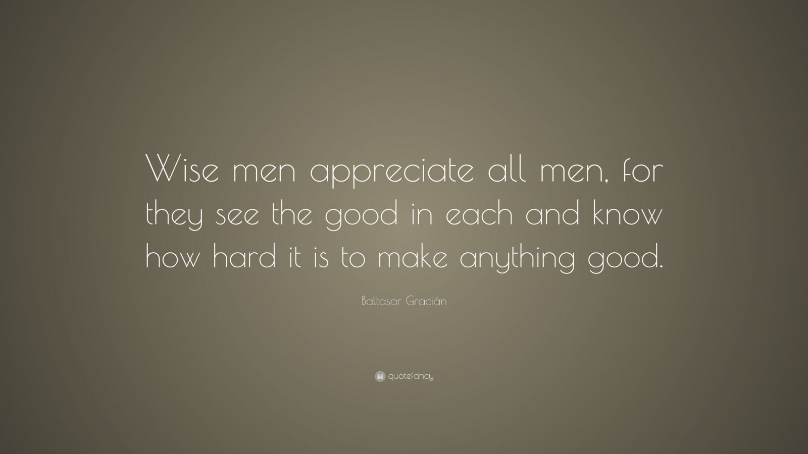 """Baltasar Gracián Quote: """"Wise men appreciate all men, for they see the good in each and know how hard it is to make anything good."""""""