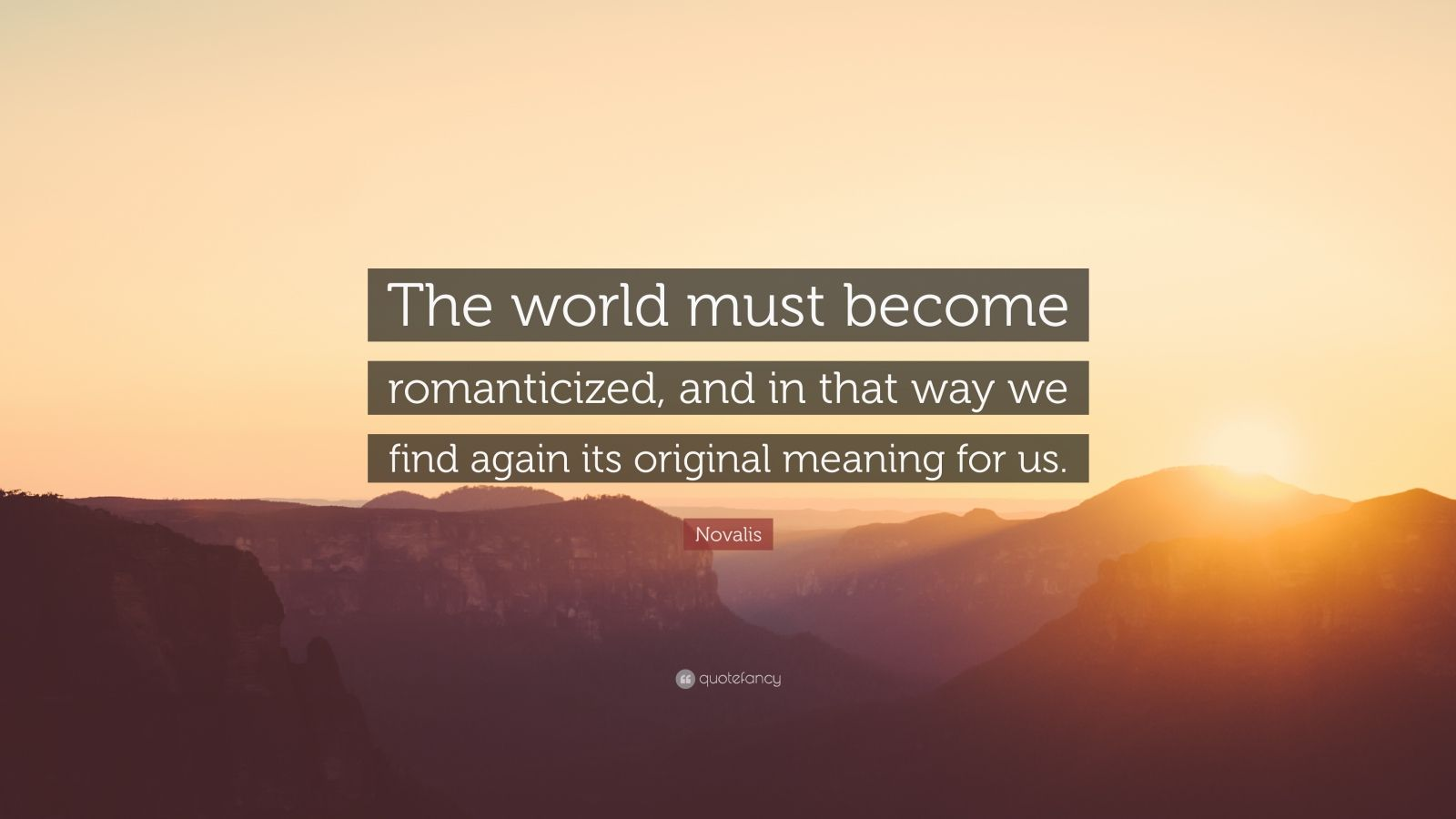 """Novalis Quote: """"The world must become romanticized, and in that way we find again its original meaning for us."""""""