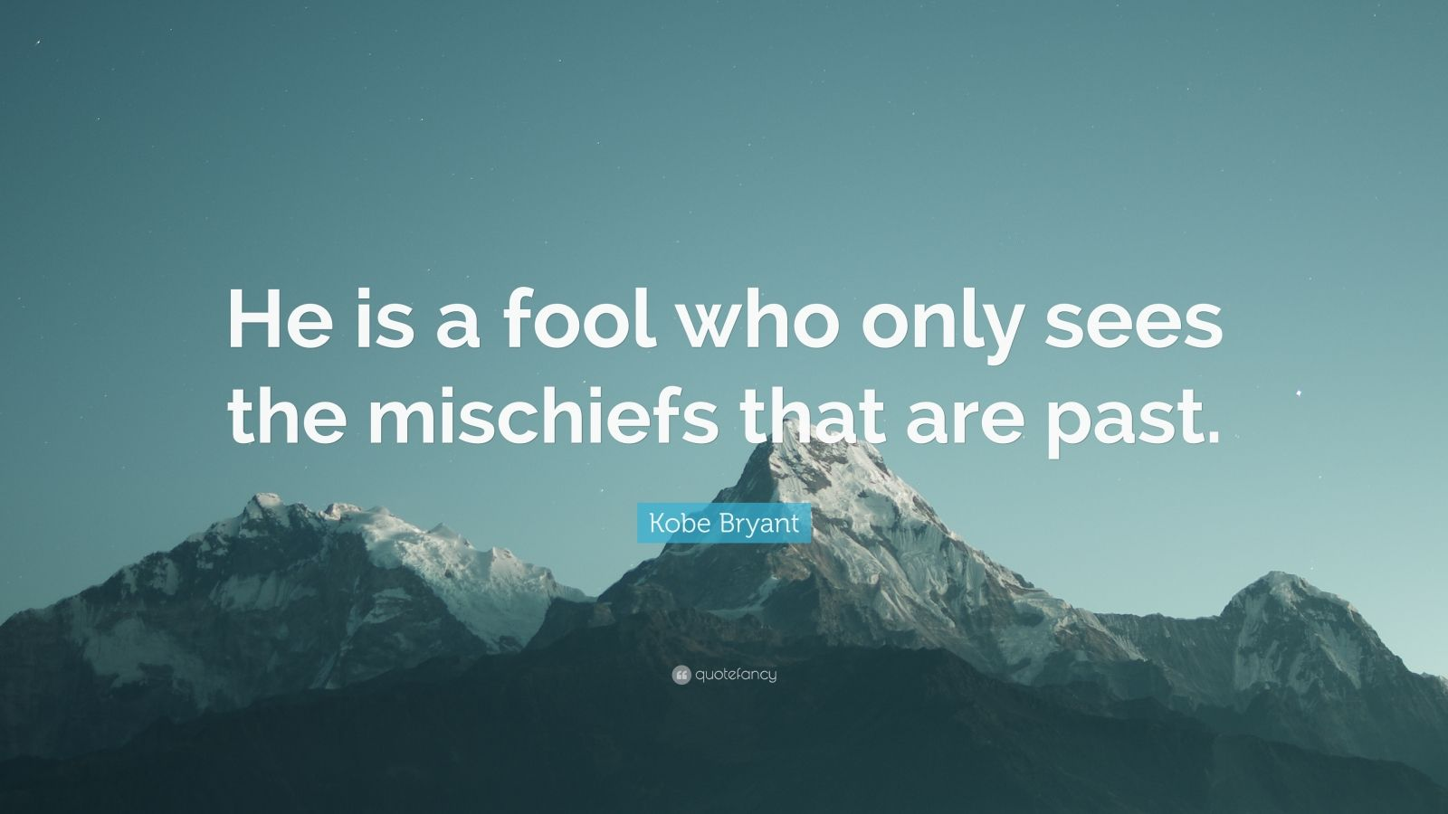 """Kobe Bryant Quote: """"He is a fool who only sees the mischiefs that are past."""""""