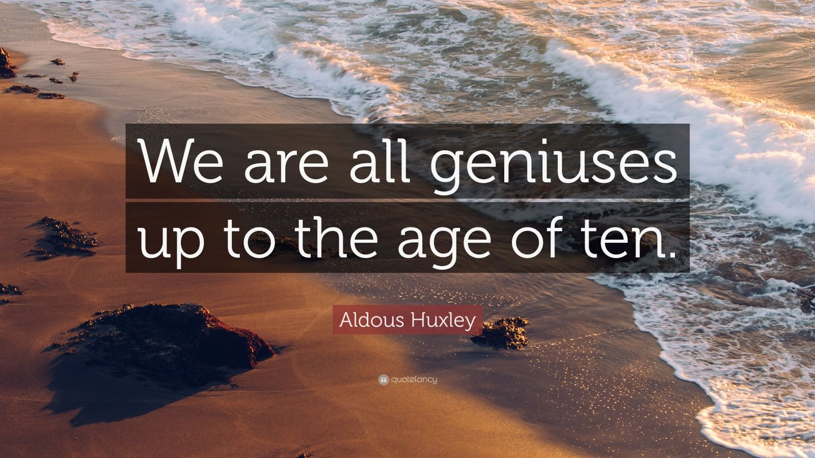 "Aldous Huxley Quote: ""We are all geniuses up to the age of ten."""