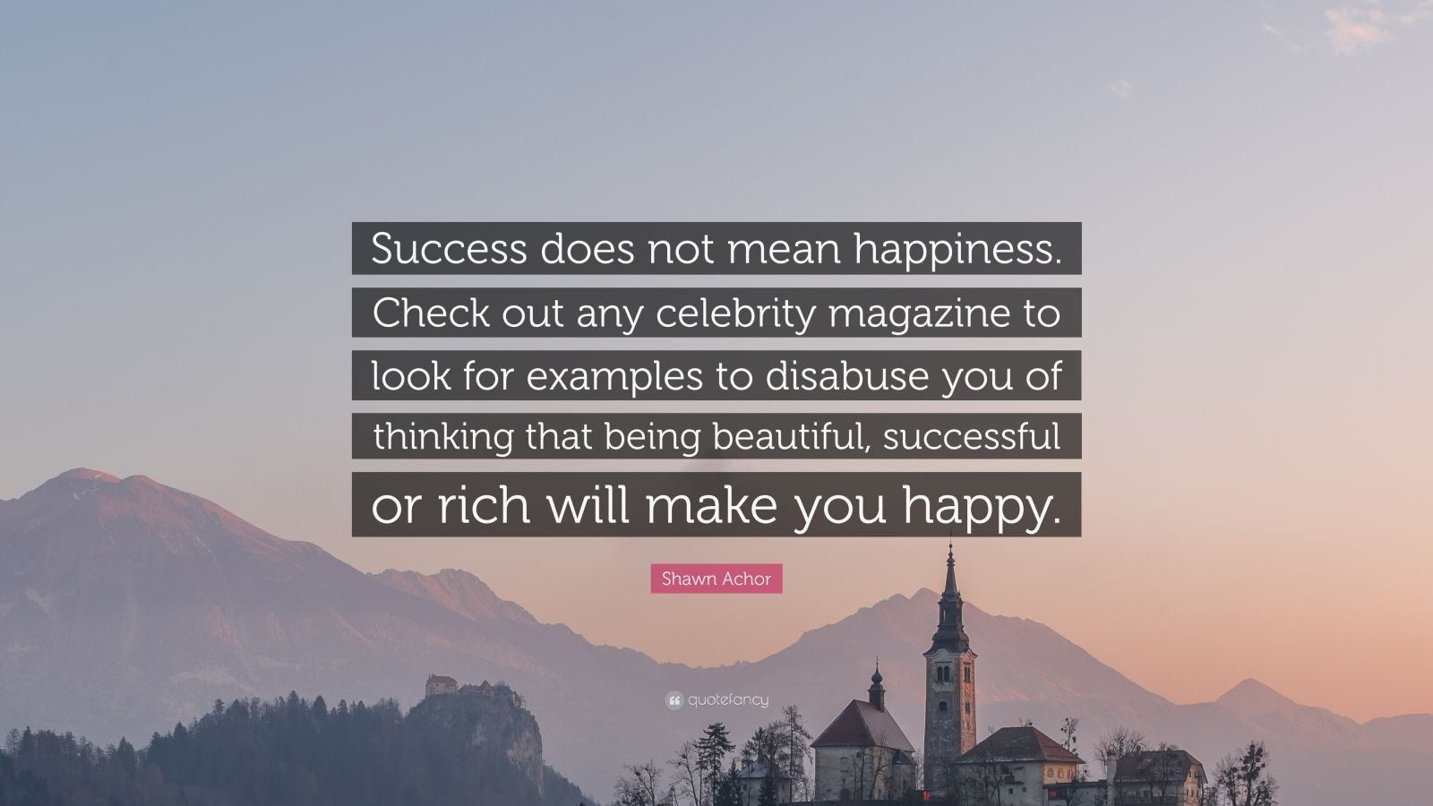 "Shawn Achor Quote: ""Success does not mean happiness. Check out any celebrity magazine to look for examples to disabuse you of thinking that being beautiful, successful or rich will make you happy."""