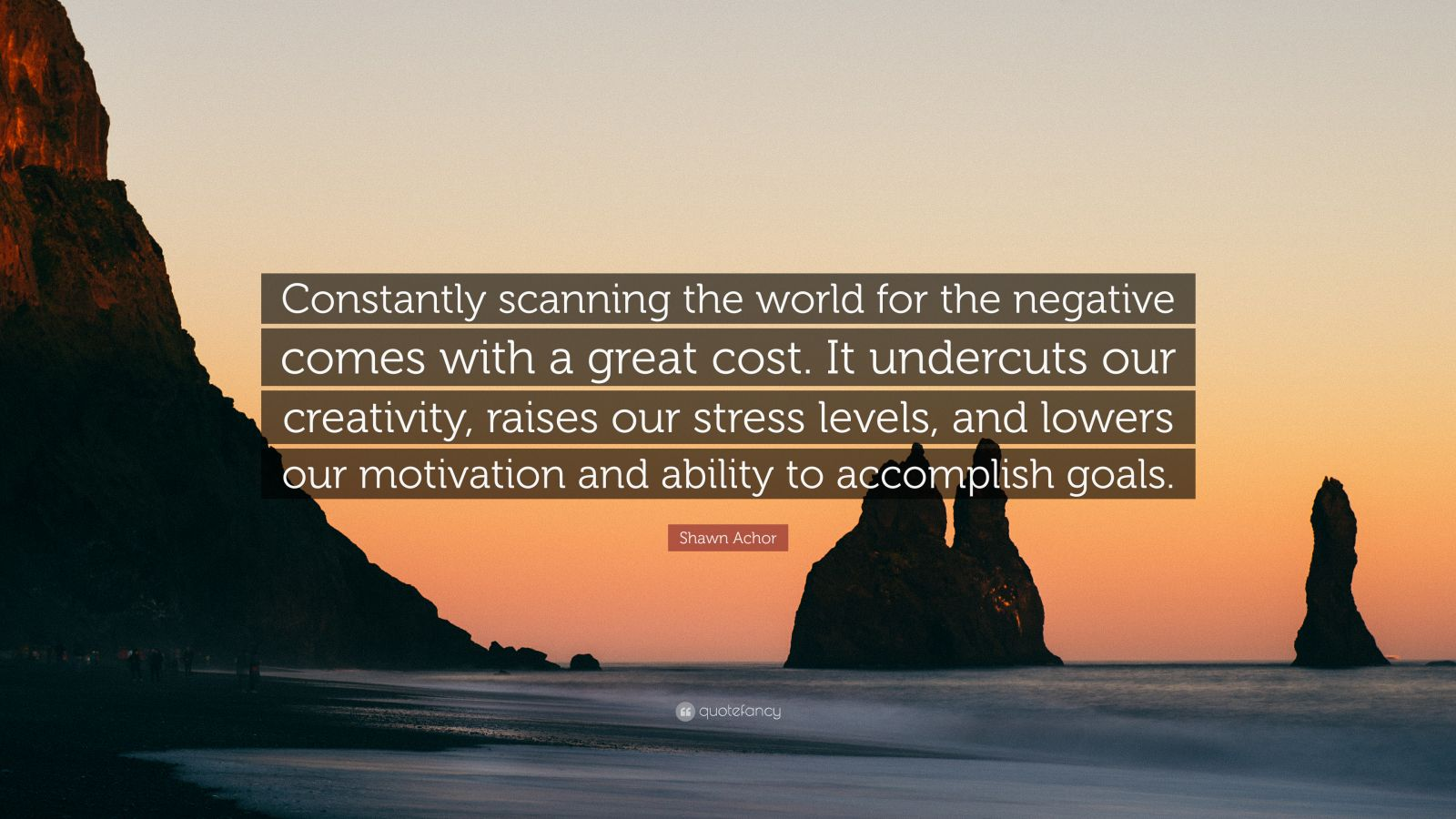 """Shawn Achor Quote: """"Constantly scanning the world for the negative comes with a great cost. It undercuts our creativity, raises our stress levels, and lowers our motivation and ability to accomplish goals."""""""