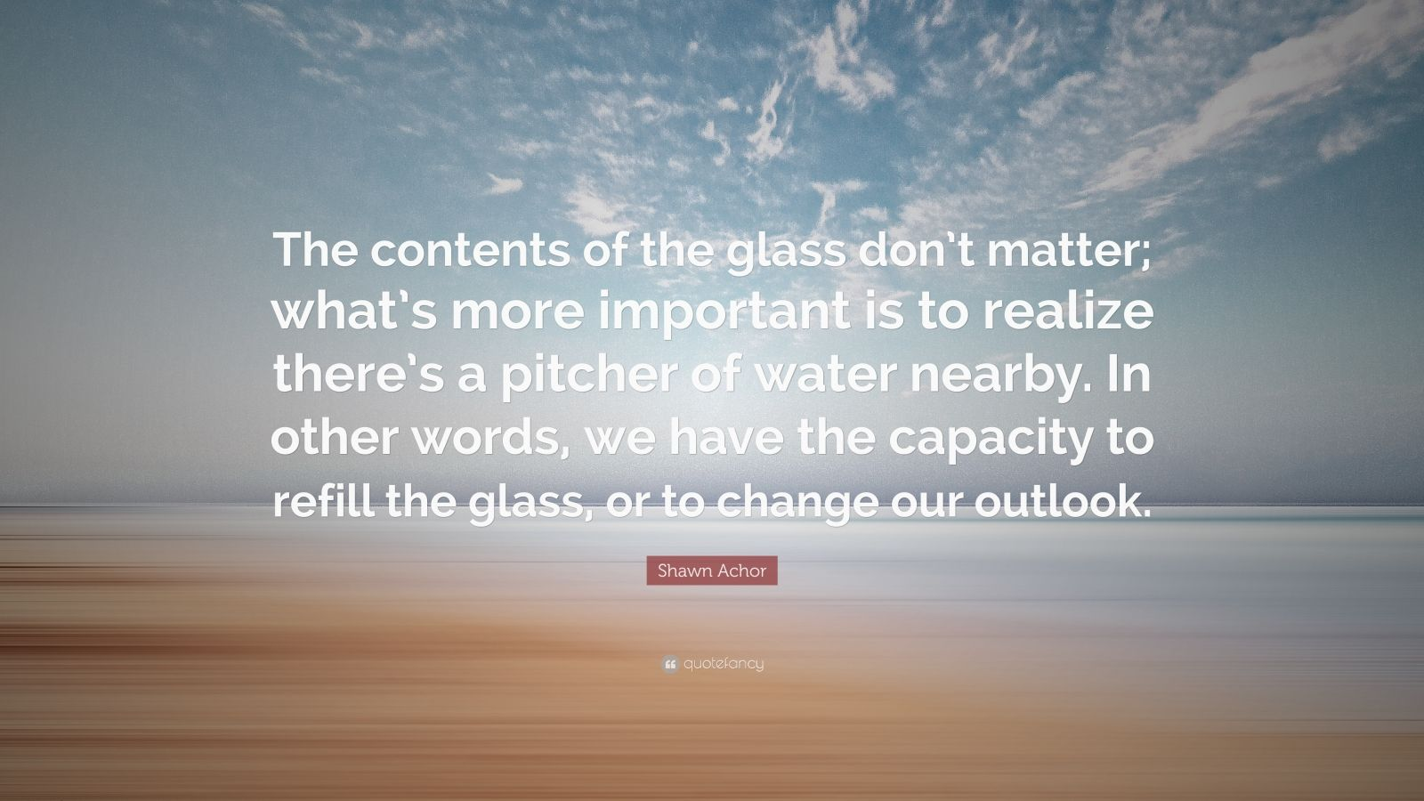 "Shawn Achor Quote: ""The contents of the glass don't matter; what's more important is to realize there's a pitcher of water nearby. In other words, we have the capacity to refill the glass, or to change our outlook."""