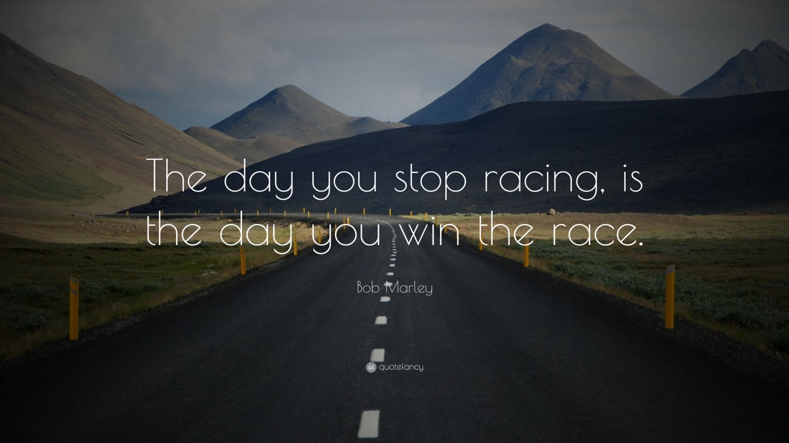 "Bob Marley Quote: ""The day you stop racing, is the day you win the race."""