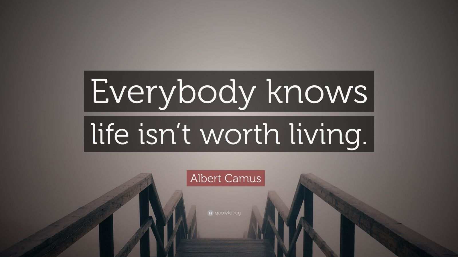 "Albert Camus Quote: ""Everybody knows life isn't worth living."""