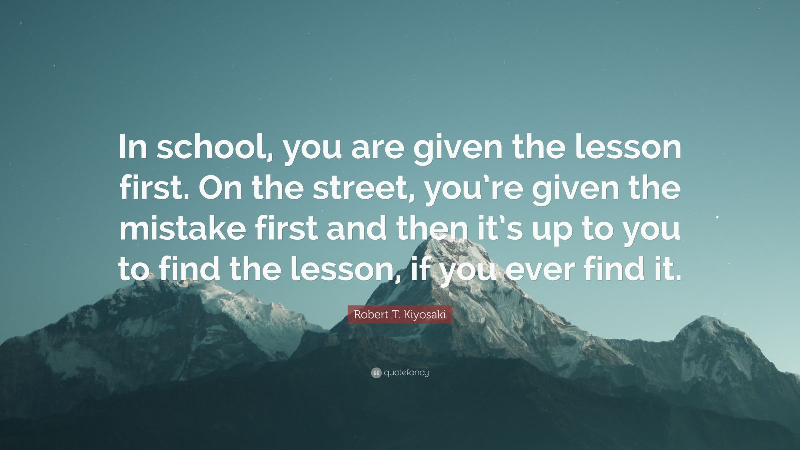 "Robert T. Kiyosaki Quote: ""In school, you are given the lesson first. On the street, you're given the mistake first and then it's up to you to find the lesson, if you ever find it."""