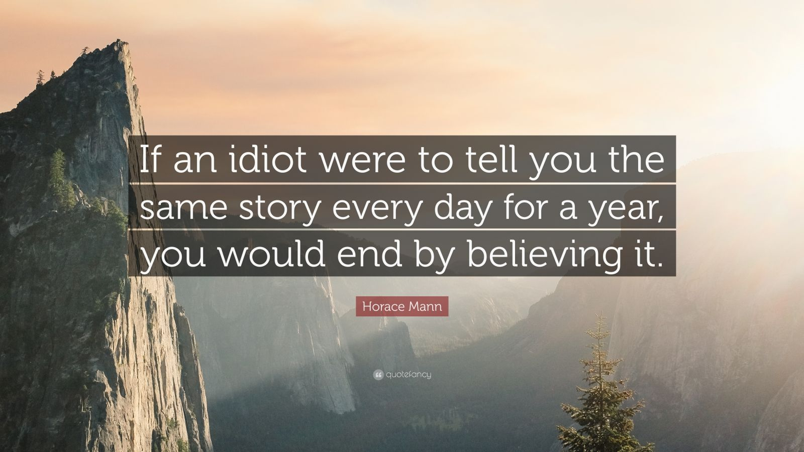 "Horace Mann Quote: ""If an idiot were to tell you the same story every day for a year, you would end by believing it."""