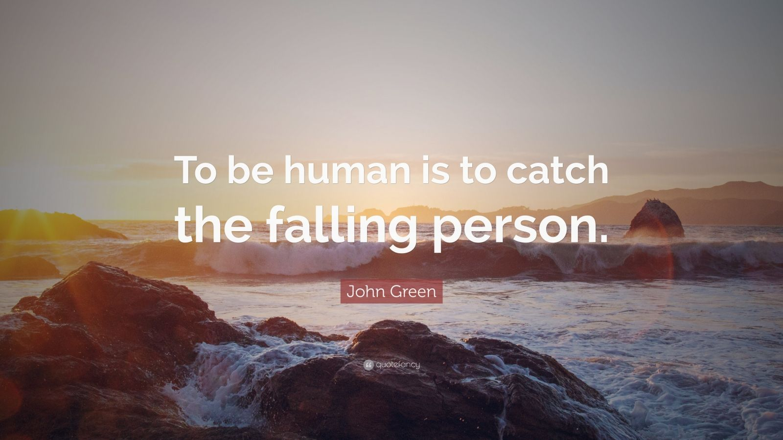 "John Green Quote: ""To be human is to catch the falling person."""