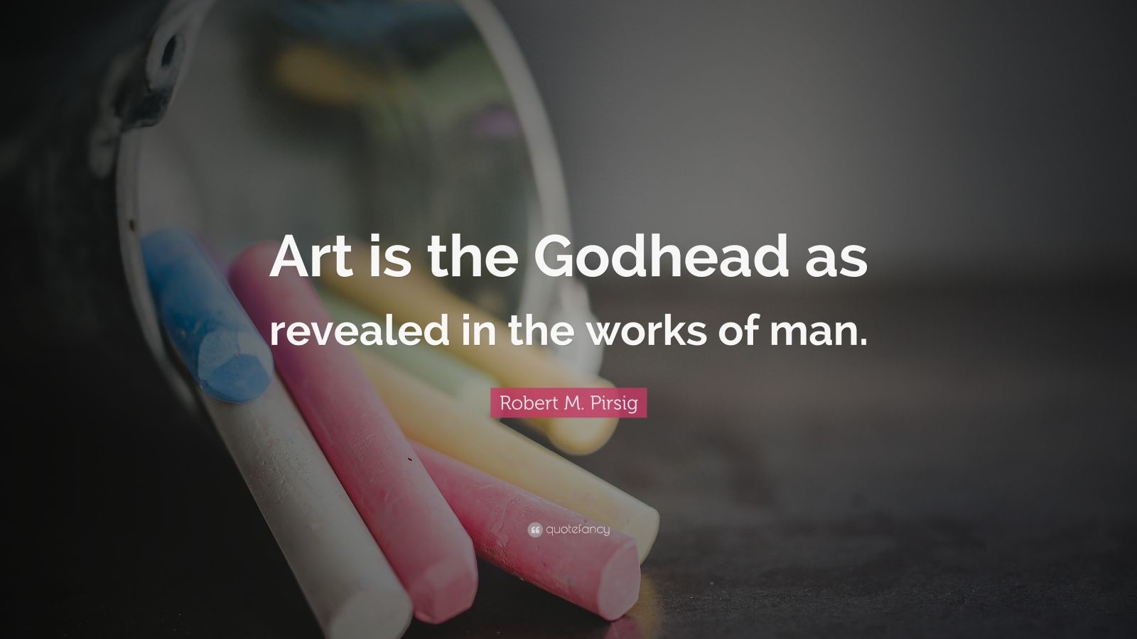 "Robert M. Pirsig Quote: ""Art is the Godhead as revealed in the works of man."""