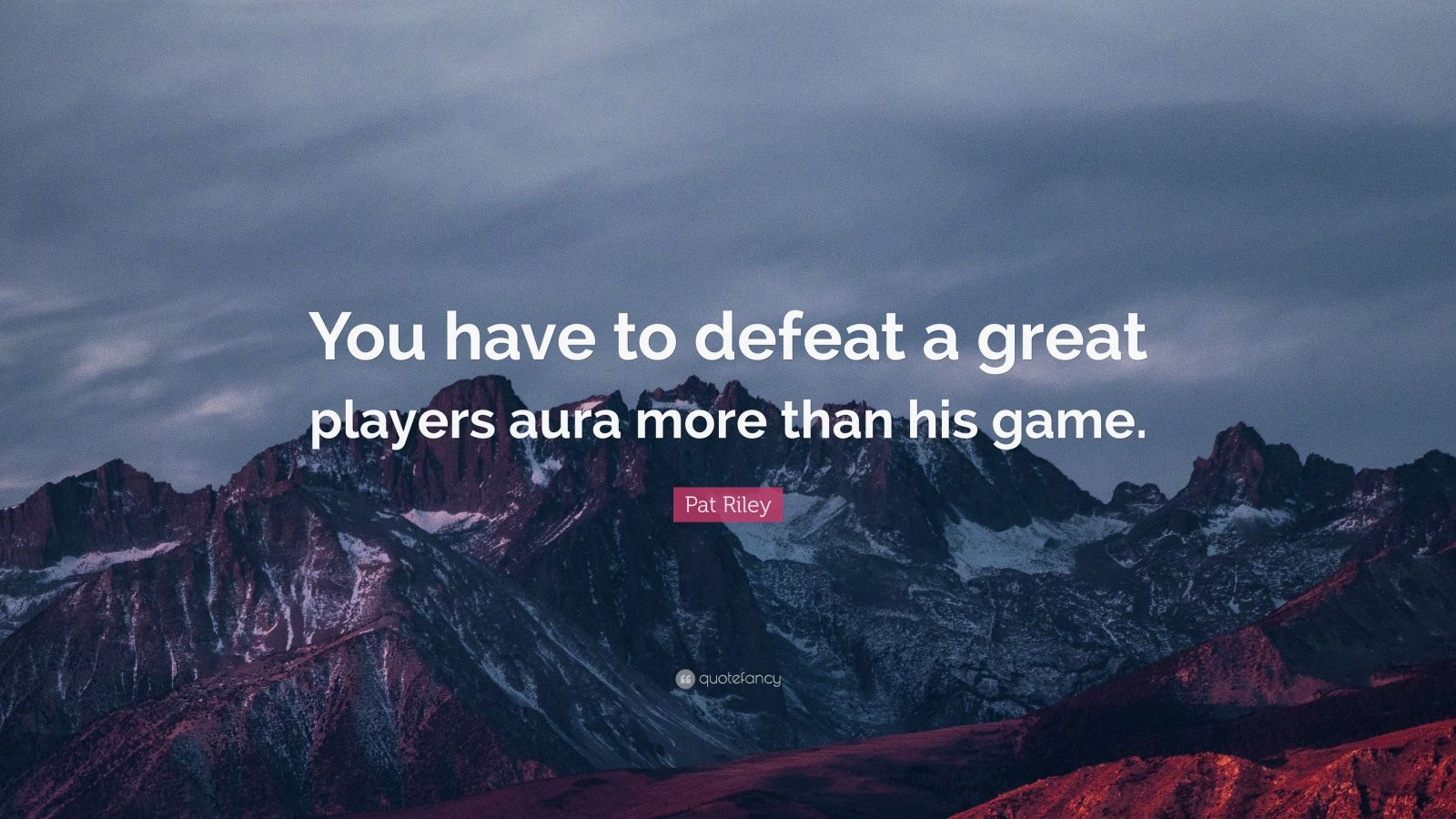 """Pat Riley Quote: """"You have to defeat a great players aura more than his game."""""""