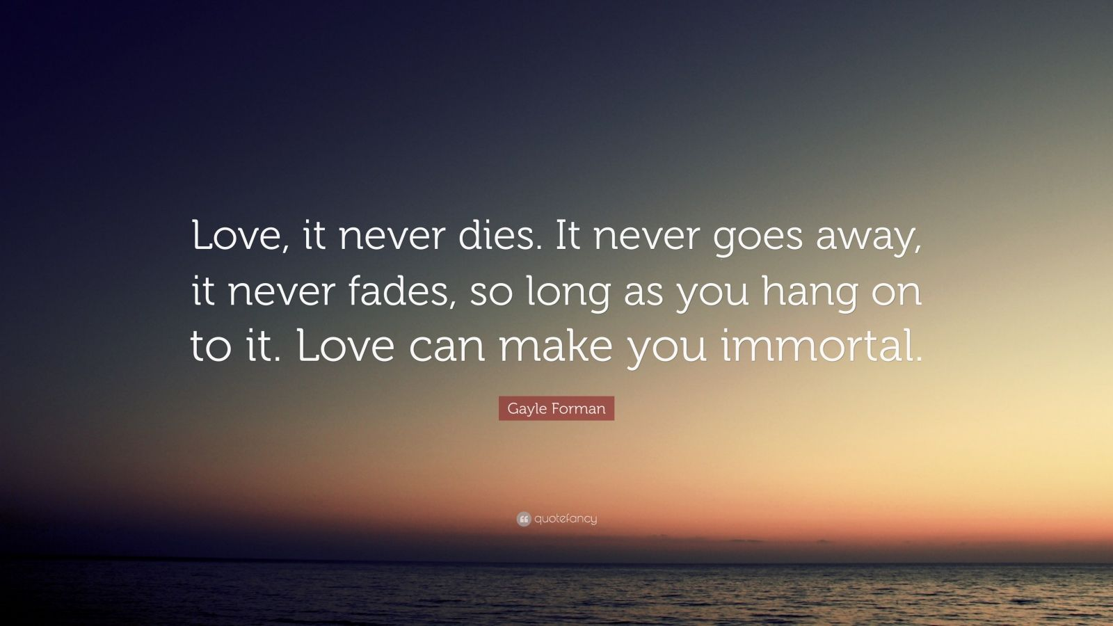 Gayle Forman Quote: ?Love, it never dies. It never goes away, it never fades, so long as you ...
