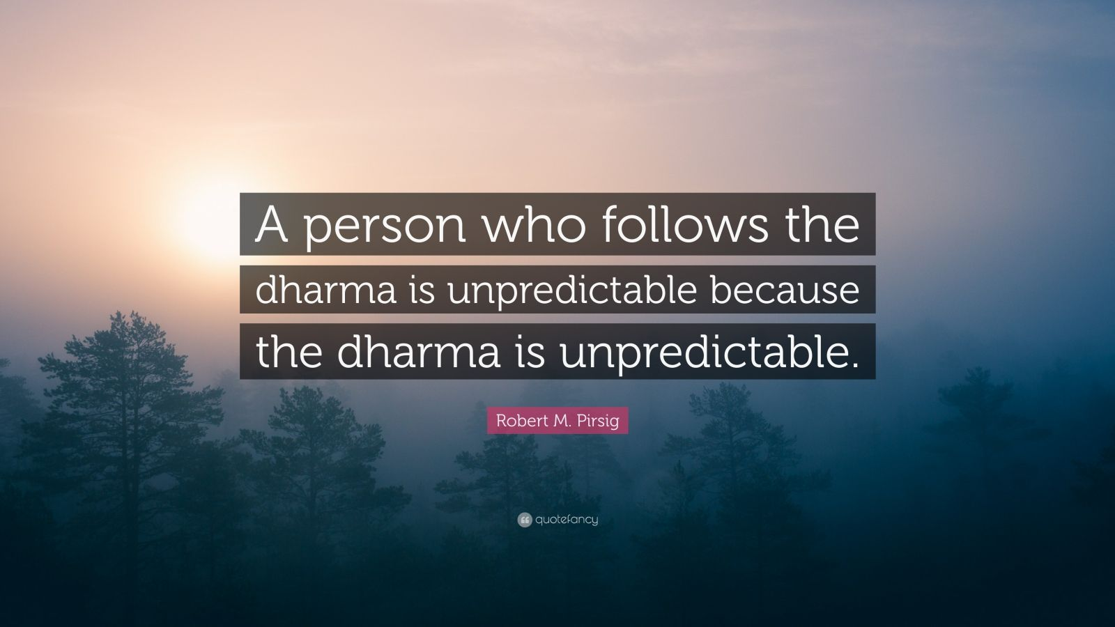 "Robert M. Pirsig Quote: ""A person who follows the dharma is unpredictable because the dharma is unpredictable."""