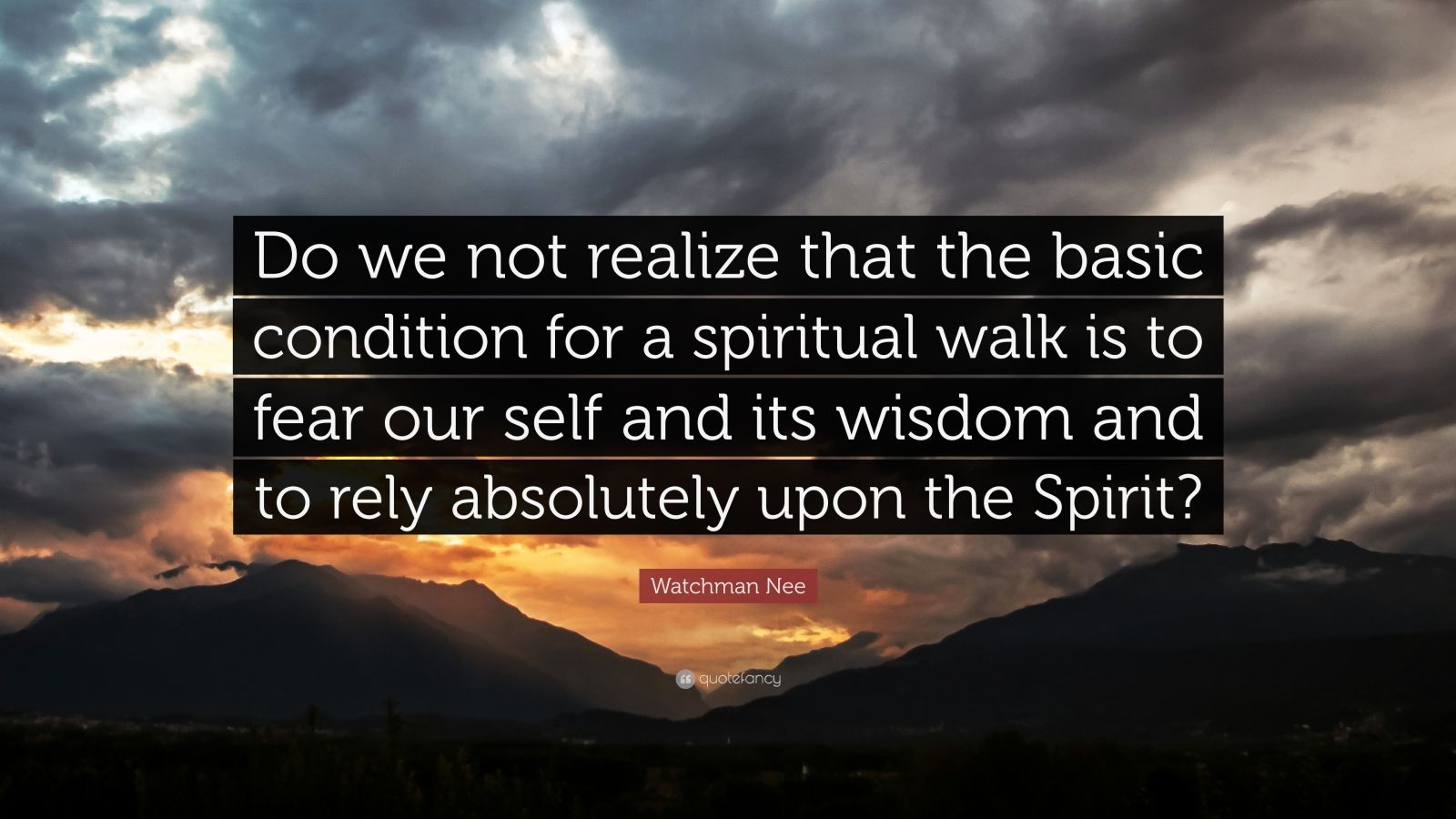 """Watchman Nee Quote: """"Do we not realize that the basic condition for a spiritual walk is to fear our self and its wisdom and to rely absolutely upon the Spirit?"""""""