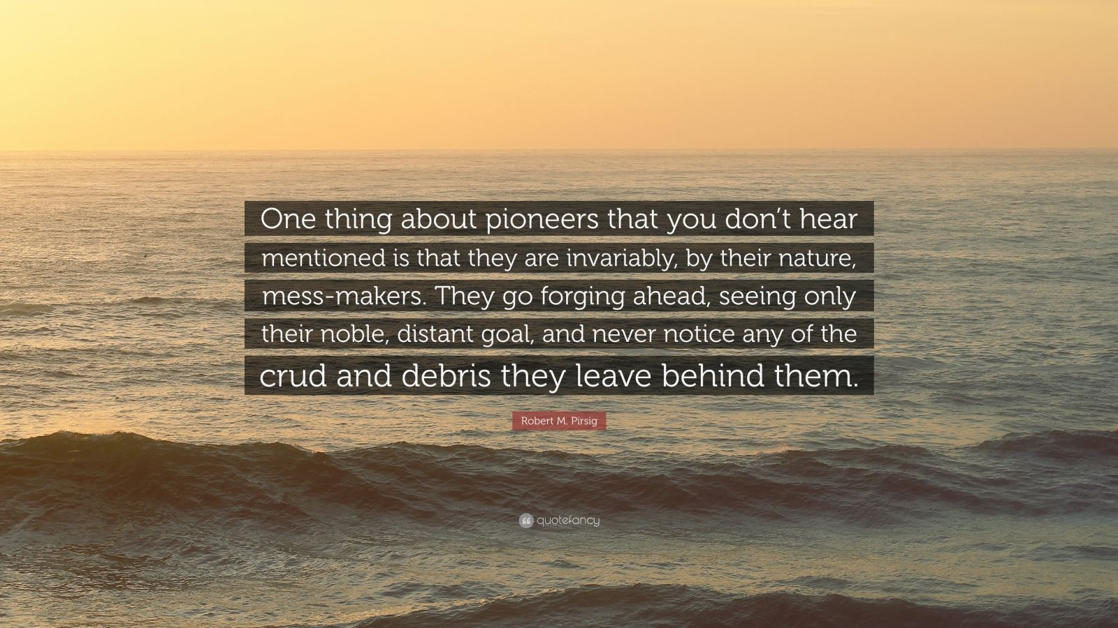"""Robert M. Pirsig Quote: """"One thing about pioneers that you don't hear mentioned is that they are invariably, by their nature, mess-makers. They go forging ahead, seeing only their noble, distant goal, and never notice any of the crud and debris they leave behind them."""""""