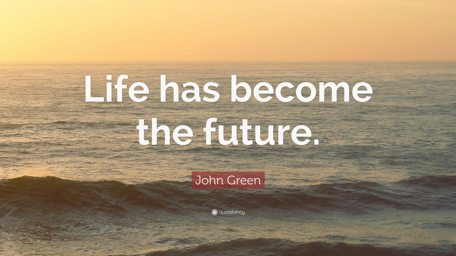 """John Green Quote: """"Life has become the future."""""""