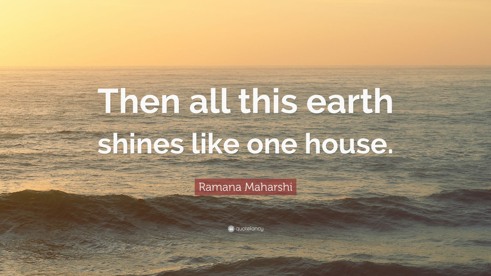 """Ramana Maharshi Quote: """"Then all this earth shines like one house."""""""