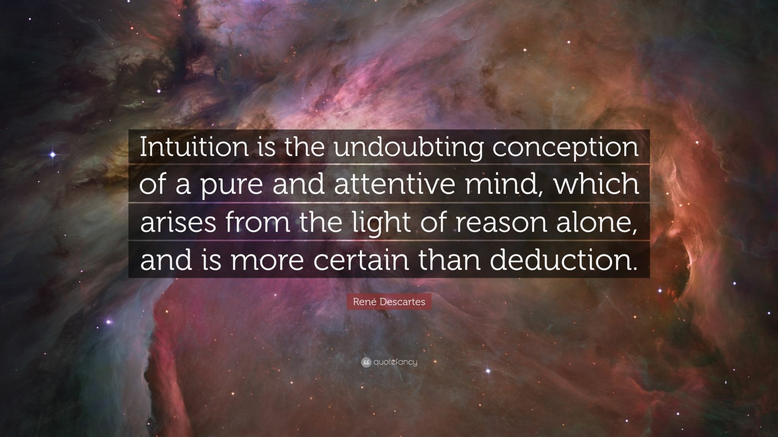 """René Descartes Quote: """"Intuition is the undoubting conception of a pure and attentive mind, which arises from the light of reason alone, and is more certain than deduction."""""""
