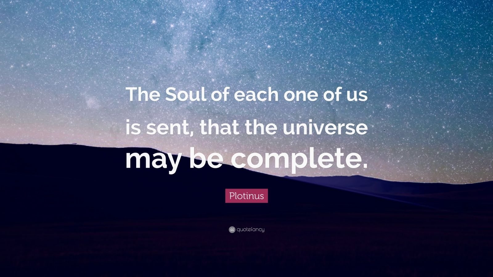 """Plotinus Quote: """"The Soul of each one of us is sent, that the universe may be complete."""""""