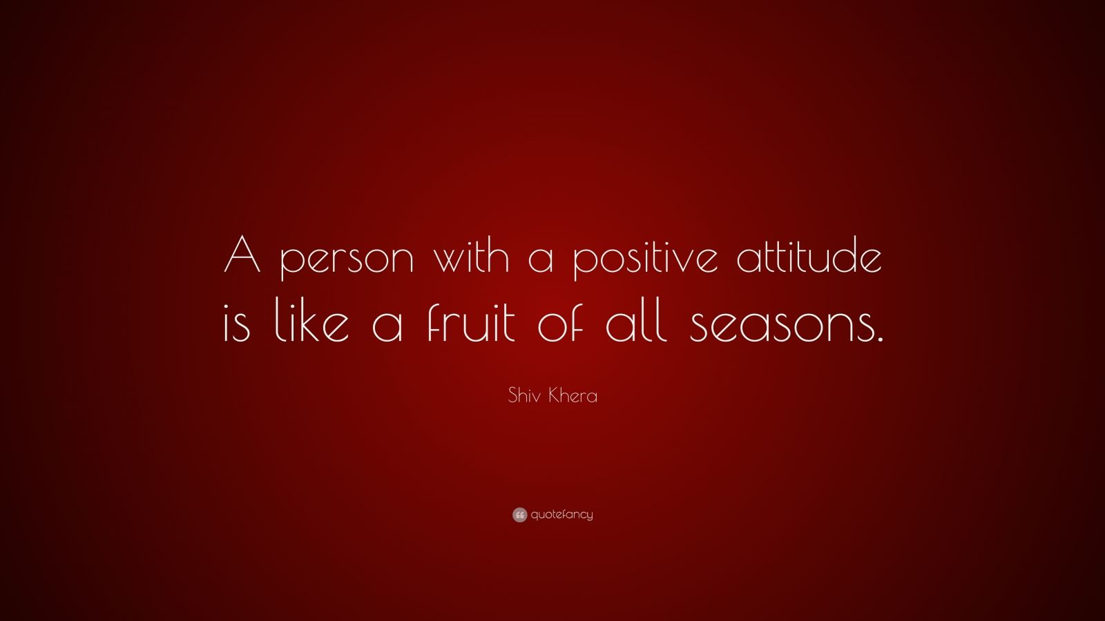 "Shiv Khera Quote: ""A person with a positive attitude is like a fruit of all seasons."""