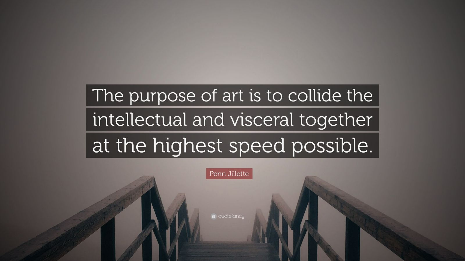 "Penn Jillette Quote: ""The purpose of art is to collide the intellectual and visceral together at the highest speed possible."""