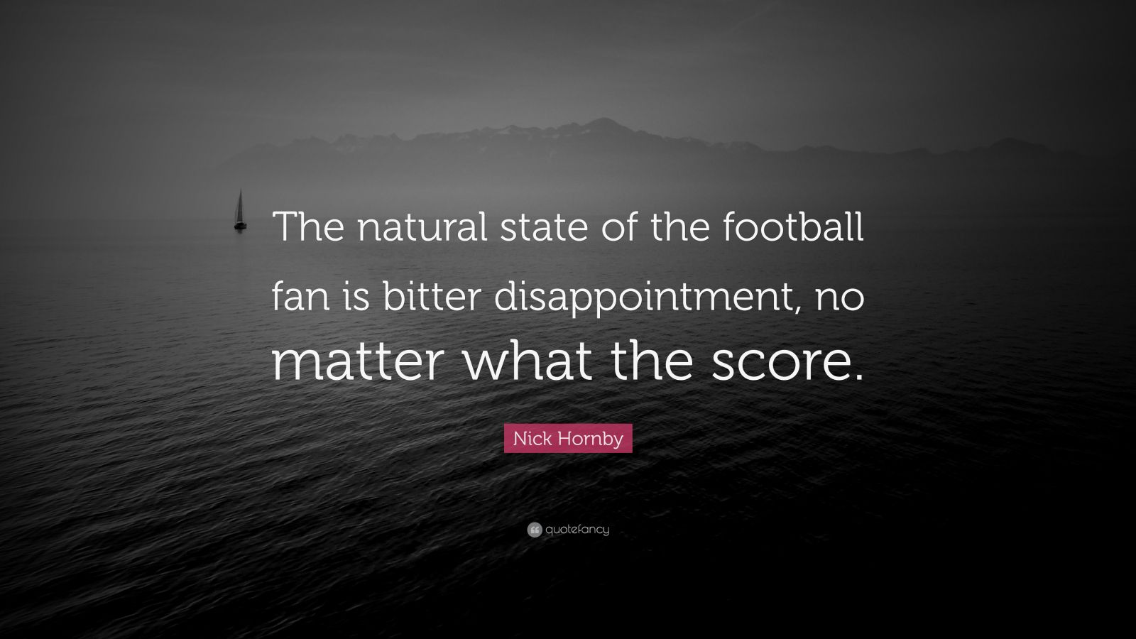 "Nick Hornby Quote: ""The natural state of the football fan is bitter disappointment, no matter what the score."""