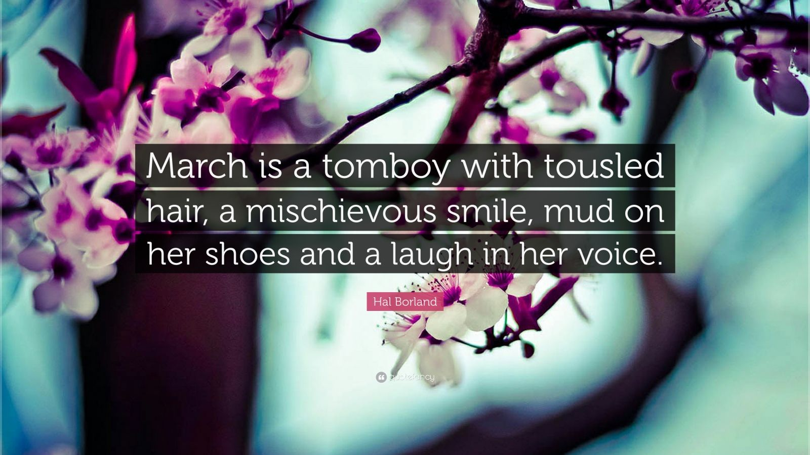 """Hal Borland Quote: """"March is a tomboy with tousled hair, a mischievous smile, mud on her shoes and a laugh in her voice."""""""