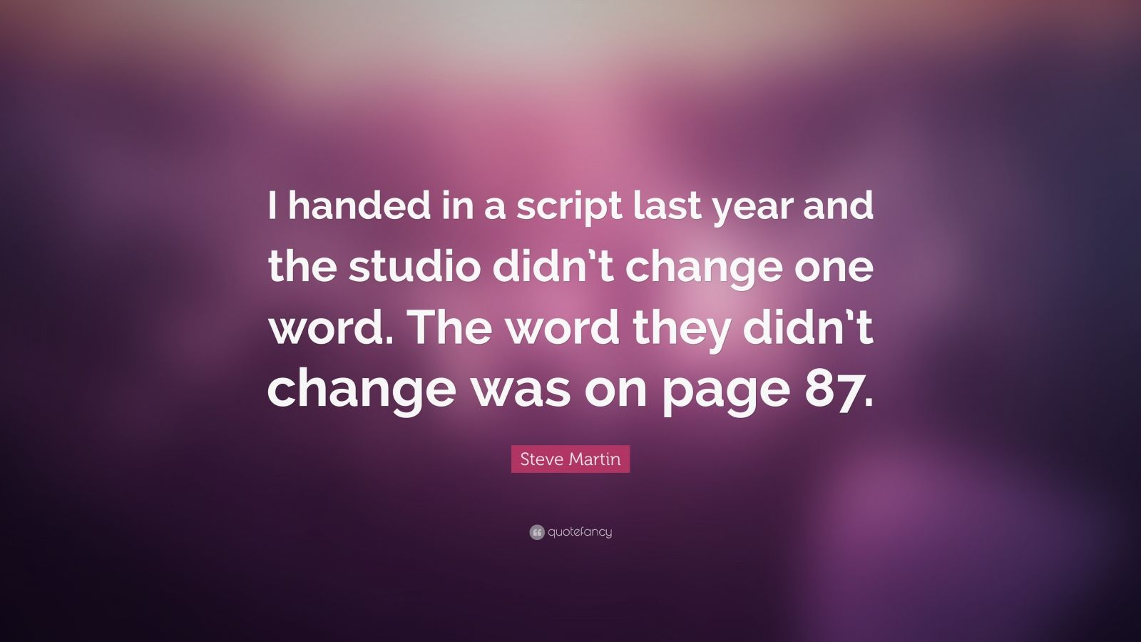 "Steve Martin Quote: ""I handed in a script last year and the studio didn't change one word. The word they didn't change was on page 87."""