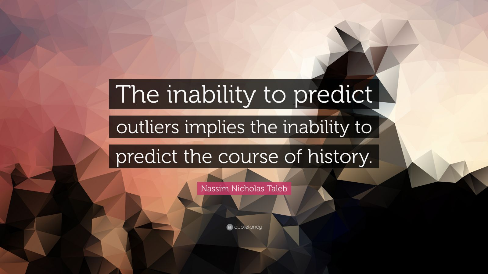 """Nassim Nicholas Taleb Quote: """"The inability to predict outliers implies the inability to predict the course of history."""""""