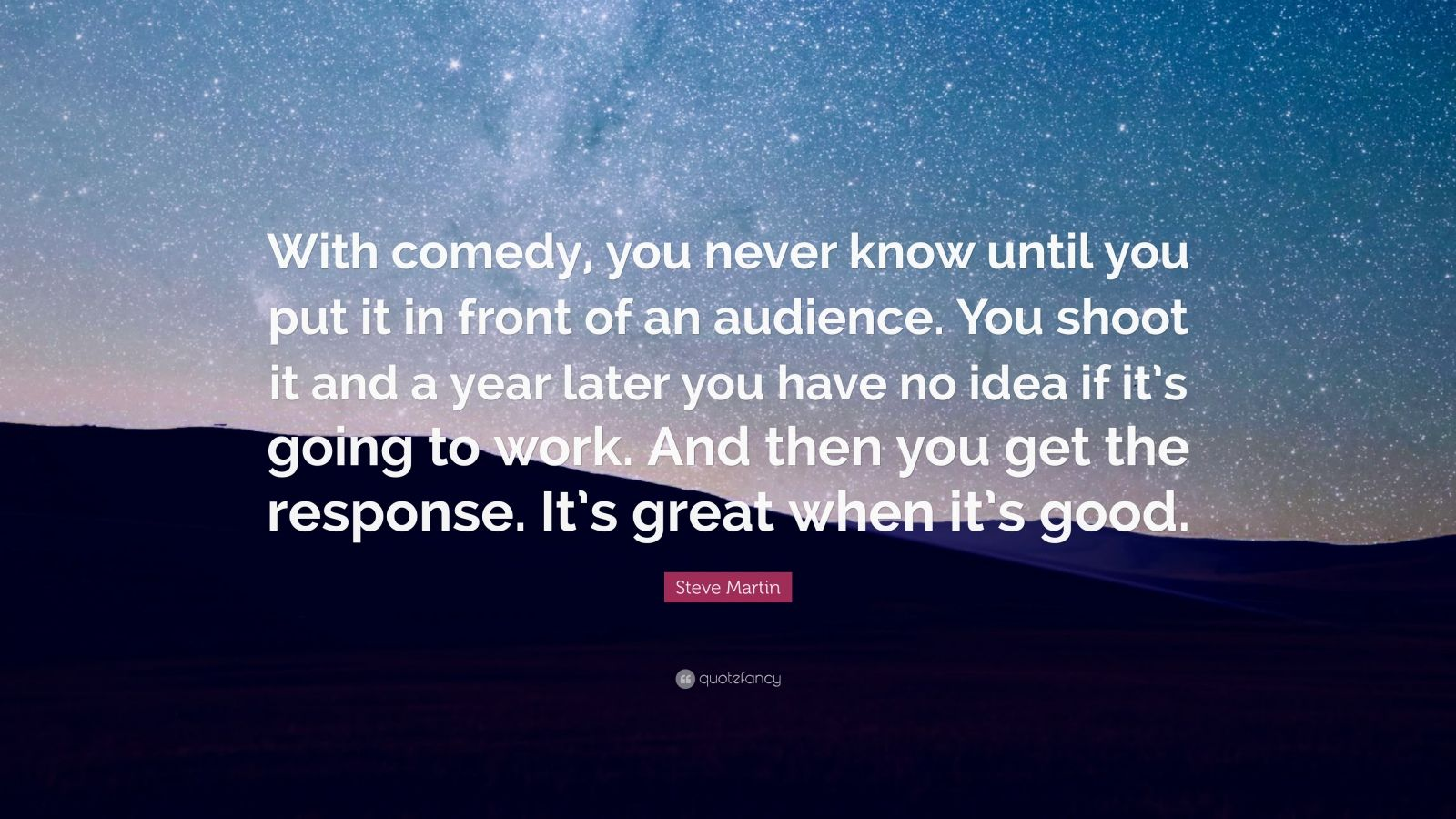 """Steve Martin Quote: """"With comedy, you never know until you put it in front of an audience. You shoot it and a year later you have no idea if it's going to work. And then you get the response. It's great when it's good."""""""