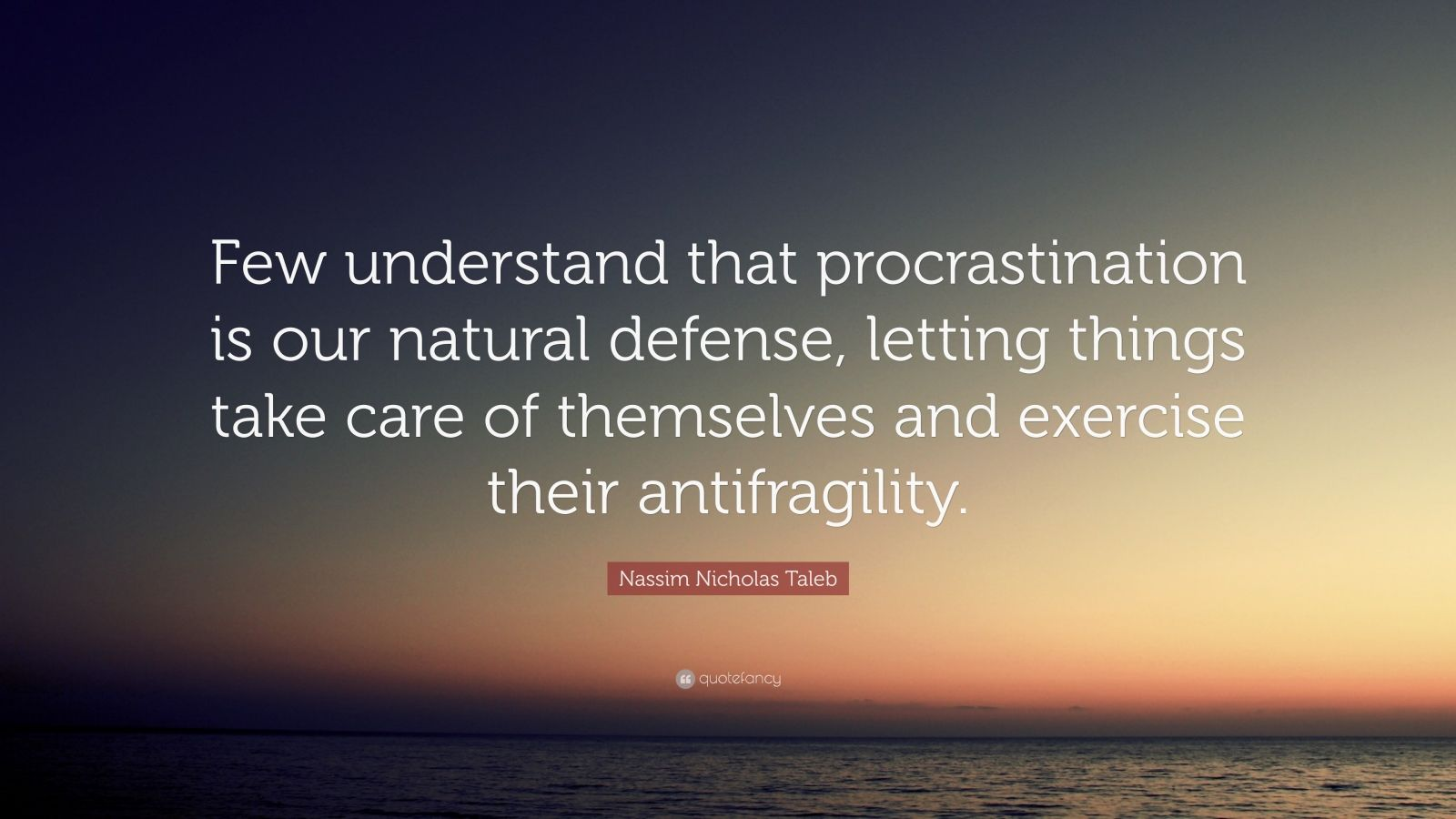 "Nassim Nicholas Taleb Quote: ""Few understand that procrastination is our natural defense, letting things take care of themselves and exercise their antifragility."""