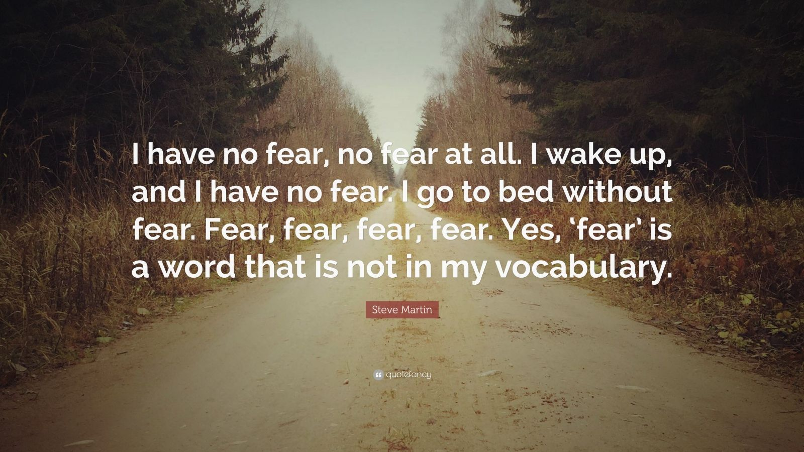 "Steve Martin Quote: ""I have no fear, no fear at all. I wake up, and I have no fear. I go to bed without fear. Fear, fear, fear, fear. Yes, 'fear' is a word that is not in my vocabulary."""