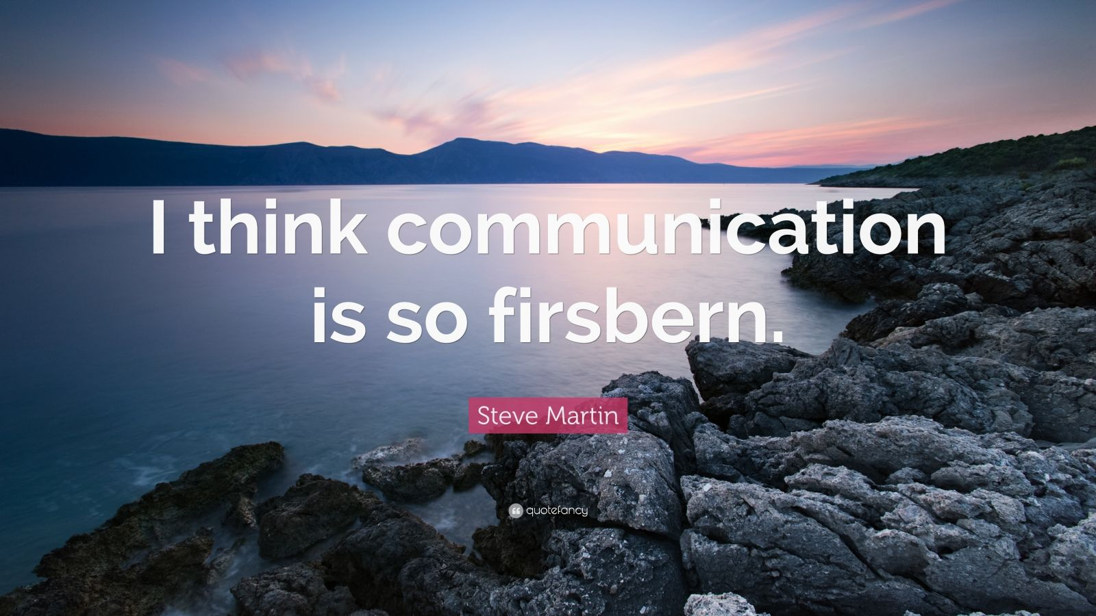 "Steve Martin Quote: ""I think communication is so firsbern."""