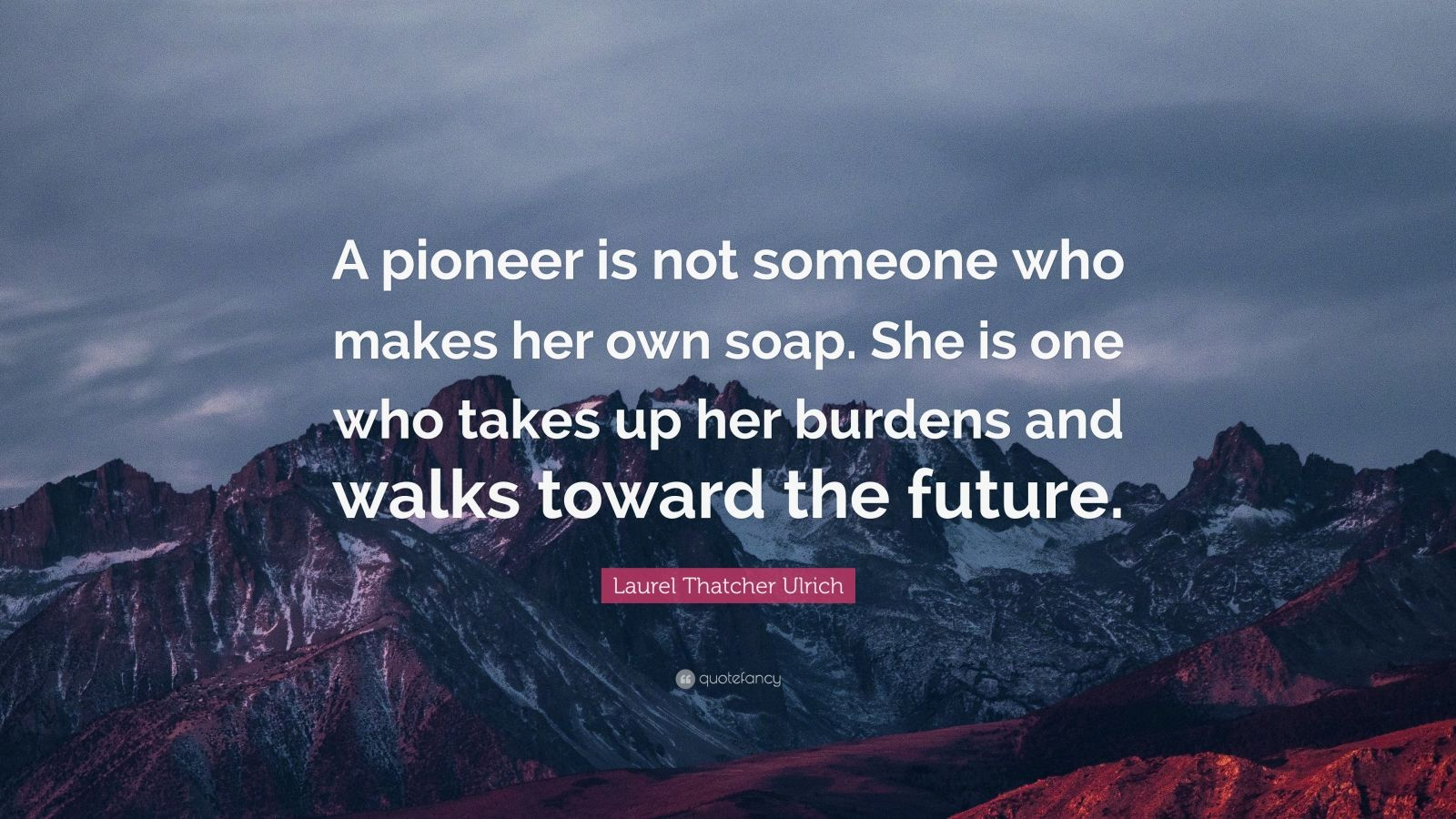 """Laurel Thatcher Ulrich Quote: """"A pioneer is not someone who makes her own soap. She is one who takes up her burdens and walks toward the future."""""""
