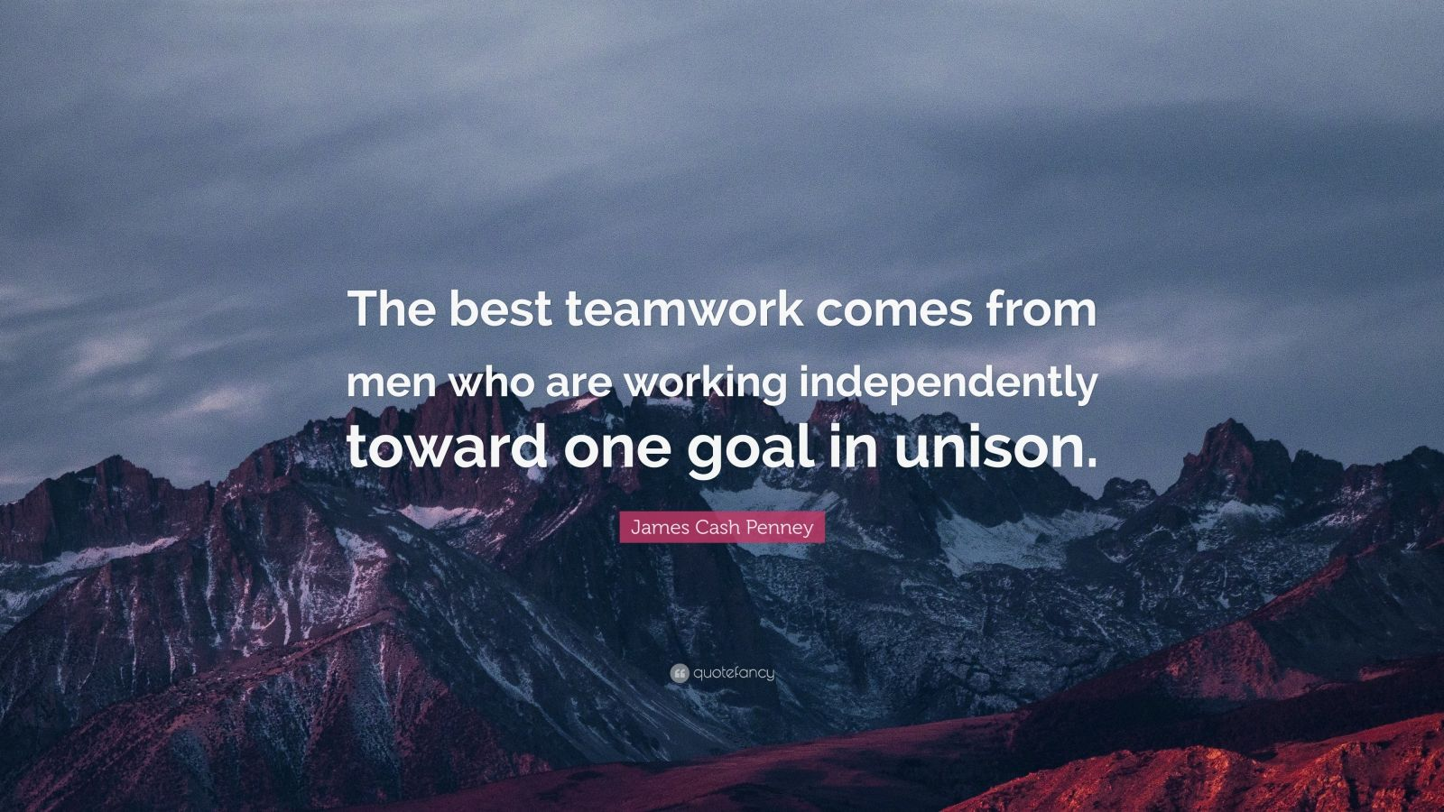 "James Cash Penney Quote: ""The best teamwork comes from men who are working independently toward one goal in unison."""